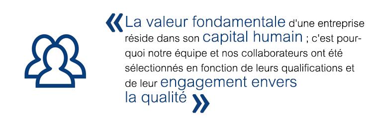 La valeur fondamentale d'une entreprise réside dans son capital humain; c'est pour-quoi notre équipe et nos collaborateurs ont été sélectionnés en fonction de leurs qualifications et de leur engagement envers la qualité