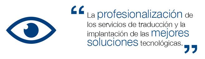 La profesionalización de los servicios de traducción y la implantación de las mejores soluciones tecnológicas.